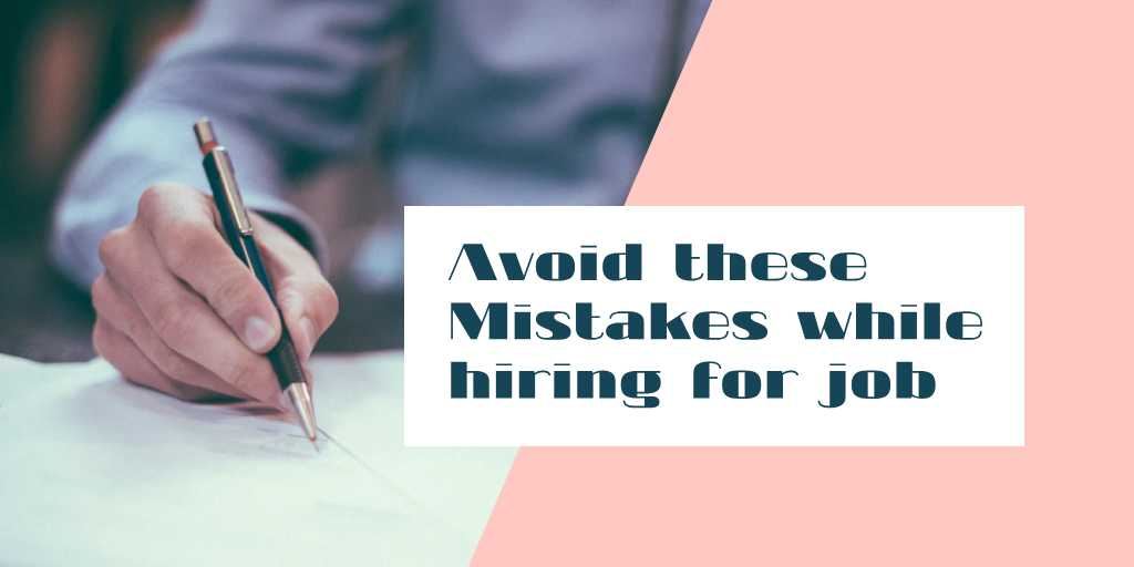 6 Common Mistakes to Avoid during Your Hiring Process